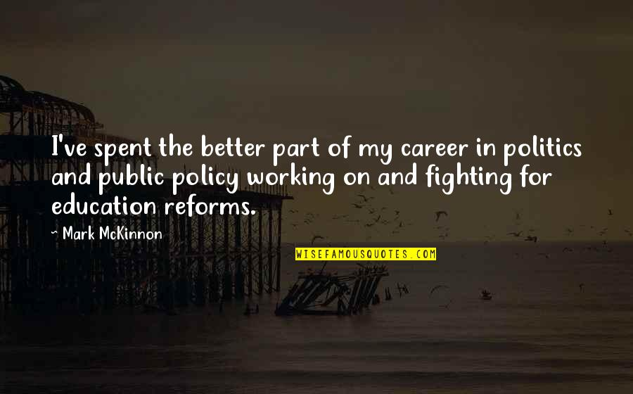 Career And Education Quotes By Mark McKinnon: I've spent the better part of my career