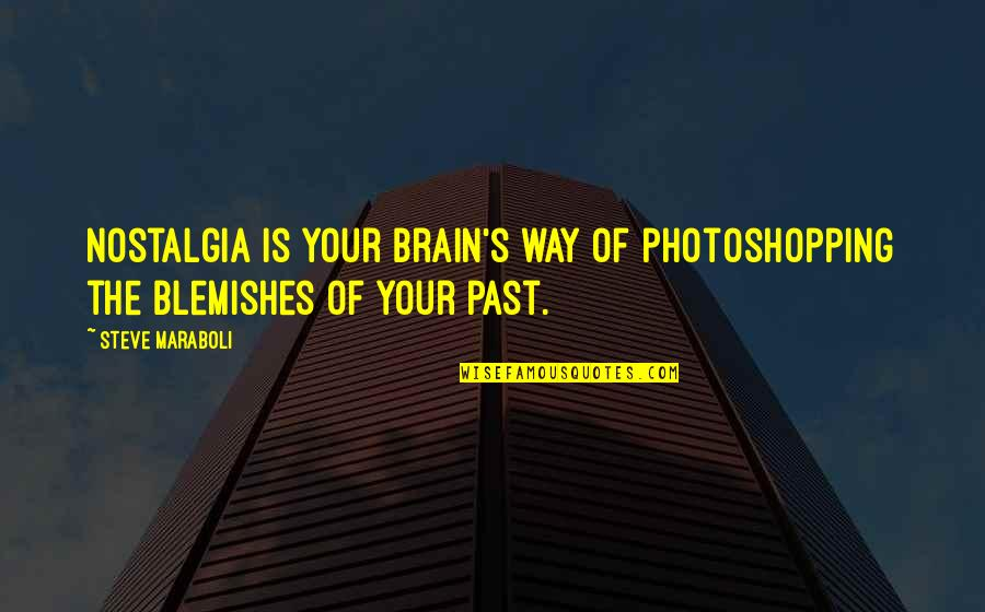 Career And Education Quotes By Steve Maraboli: Nostalgia is your brain's way of photoshopping the