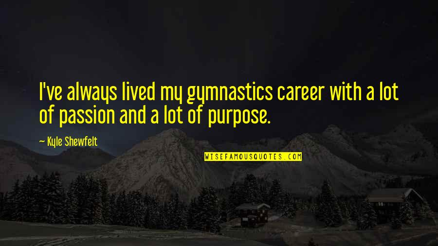 Career And Passion Quotes By Kyle Shewfelt: I've always lived my gymnastics career with a