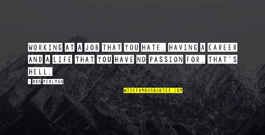 Career And Passion Quotes By Ron Perlman: Working at a job that you hate. Having