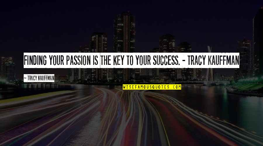 Career And Passion Quotes By Tracy Kauffman: Finding your passion is the key to your