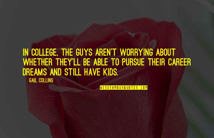Career Dreams Quotes By Gail Collins: In college, the guys aren't worrying about whether