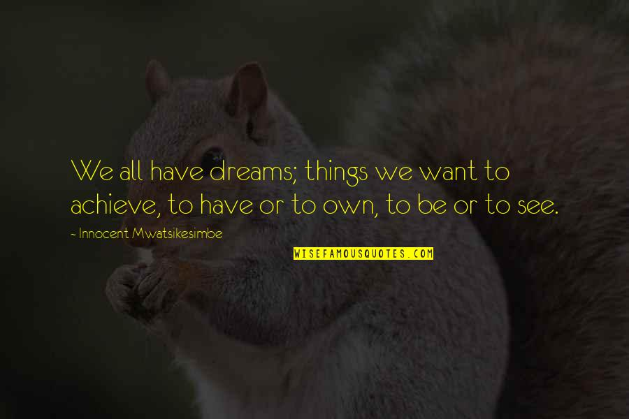 Career Dreams Quotes By Innocent Mwatsikesimbe: We all have dreams; things we want to