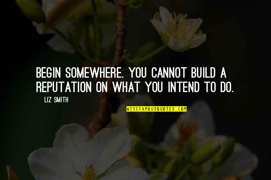 Career Dreams Quotes By Liz Smith: Begin somewhere. You cannot build a reputation on