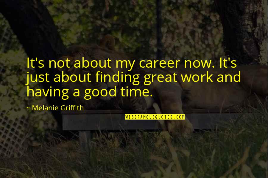 Career Finding Quotes By Melanie Griffith: It's not about my career now. It's just