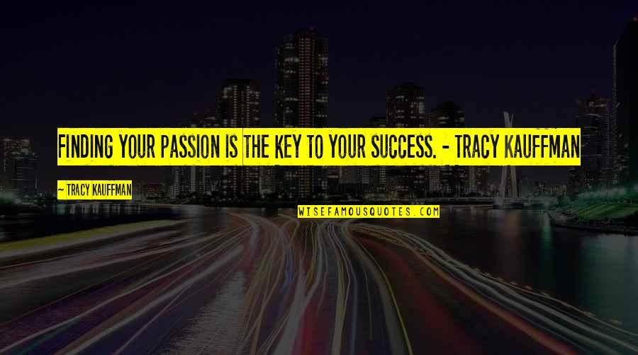Career Finding Quotes By Tracy Kauffman: Finding your passion is the key to your