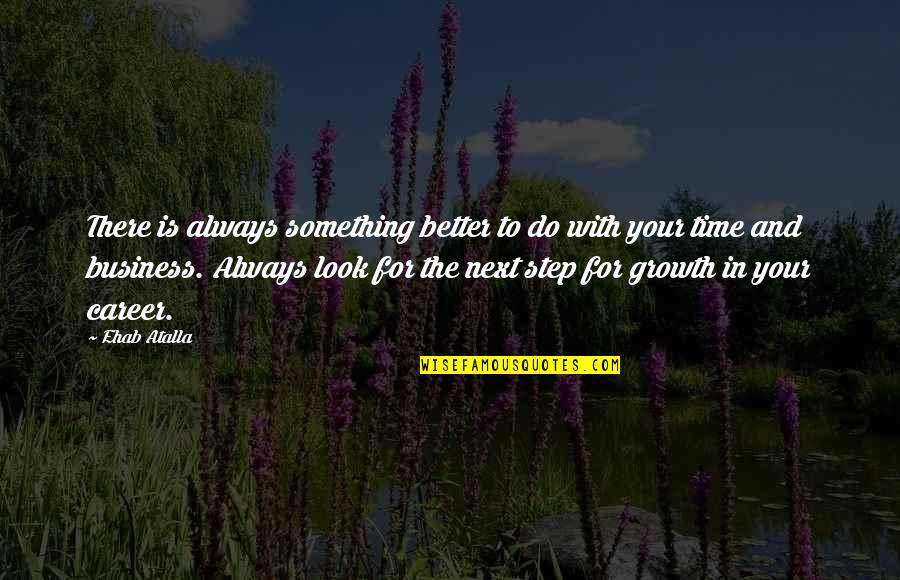 Career Growth Quotes By Ehab Atalla: There is always something better to do with