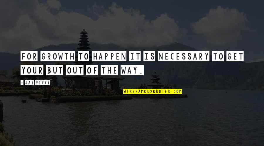 Career Growth Quotes By Jay Perry: For growth to happen it is necessary to