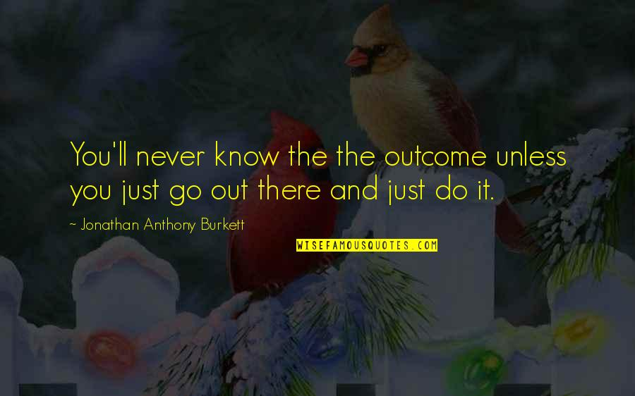 Career Growth Quotes By Jonathan Anthony Burkett: You'll never know the the outcome unless you