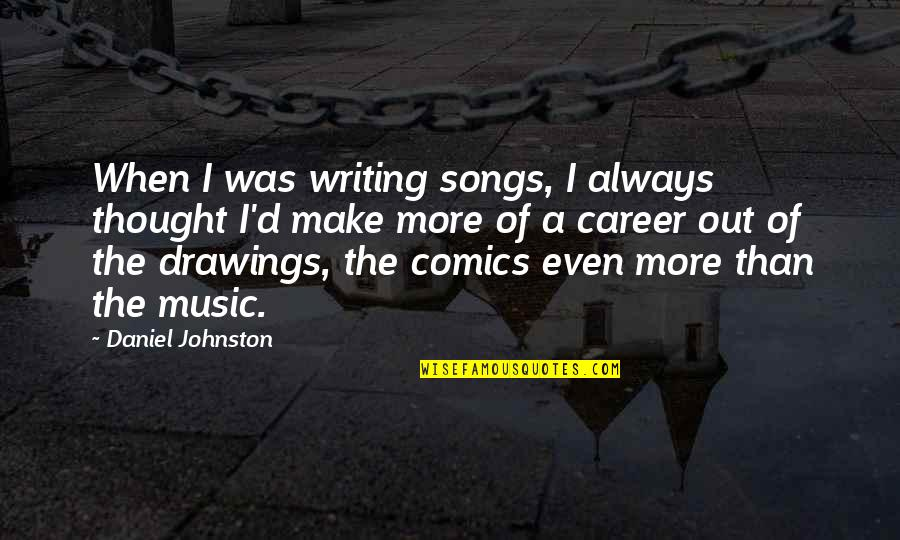 Careers Quotes By Daniel Johnston: When I was writing songs, I always thought