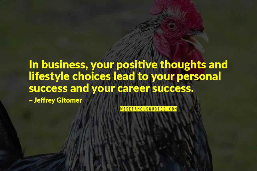 Careers Quotes By Jeffrey Gitomer: In business, your positive thoughts and lifestyle choices