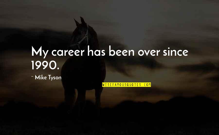 Careers Quotes By Mike Tyson: My career has been over since 1990.
