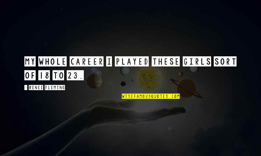 Careers Quotes By Renee Fleming: My whole career I played these girls sort