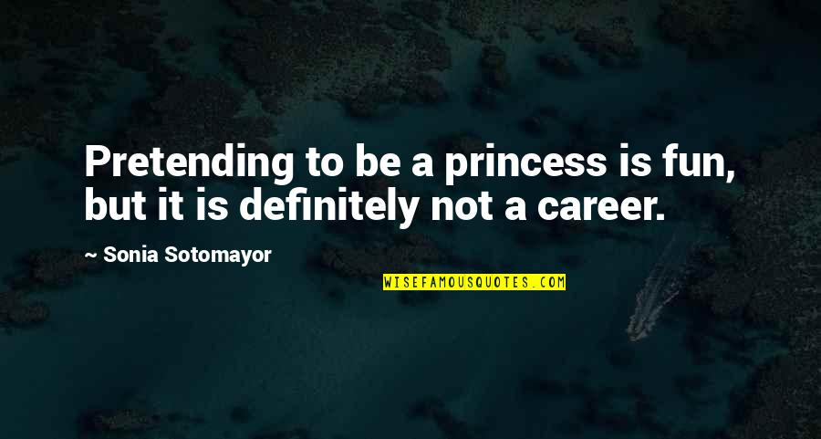 Careers Quotes By Sonia Sotomayor: Pretending to be a princess is fun, but