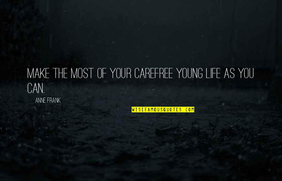 Carefree Quotes By Anne Frank: Make the most of your carefree young life