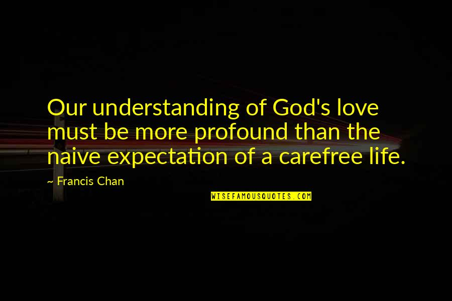 Carefree Quotes By Francis Chan: Our understanding of God's love must be more
