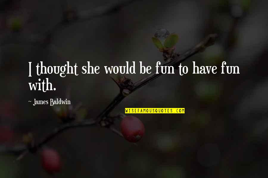 Carefree Quotes By James Baldwin: I thought she would be fun to have