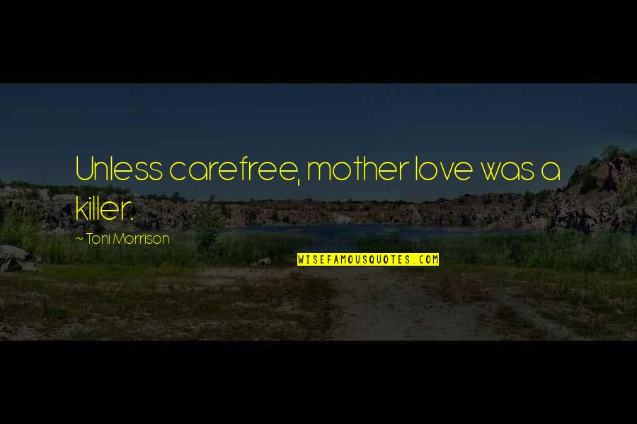 Carefree Quotes By Toni Morrison: Unless carefree, mother love was a killer.