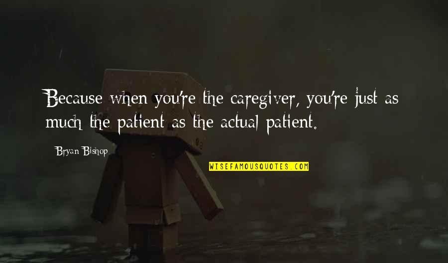 Caregiver Quotes By Bryan Bishop: Because when you're the caregiver, you're just as