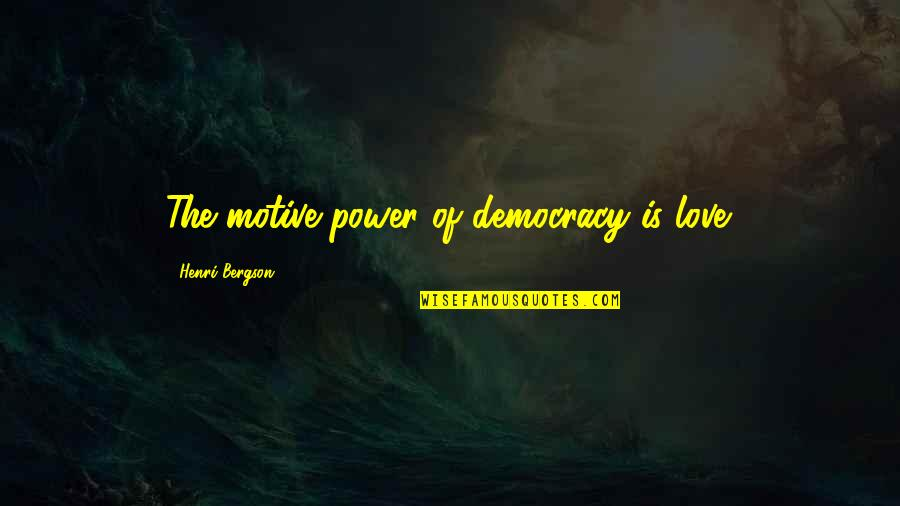 Caregiver Quotes By Henri Bergson: The motive power of democracy is love.