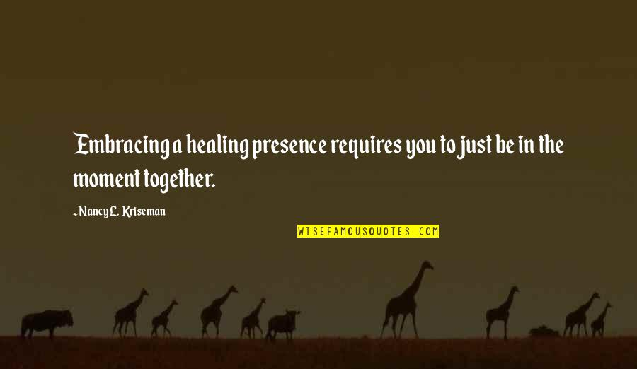 Caregiver Quotes By Nancy L. Kriseman: Embracing a healing presence requires you to just