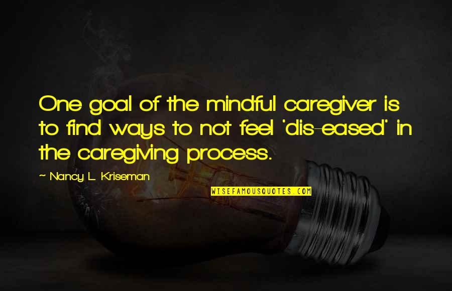 Caregiver Quotes By Nancy L. Kriseman: One goal of the mindful caregiver is to
