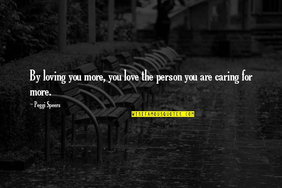 Caregiver Quotes By Peggi Speers: By loving you more, you love the person