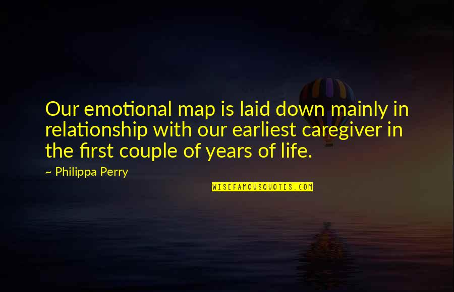 Caregiver Quotes By Philippa Perry: Our emotional map is laid down mainly in