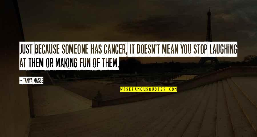 Caregiver Quotes By Tanya Masse: Just because someone has cancer, it doesn't mean