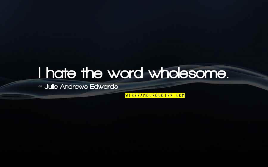 Caregivers Quotes And Quotes By Julie Andrews Edwards: I hate the word wholesome.