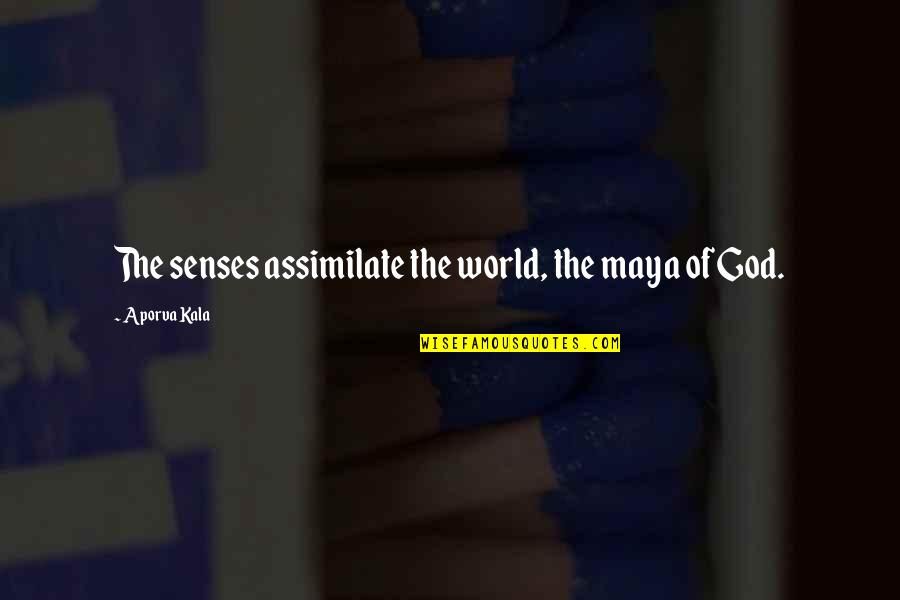Careless Attitude Quotes By Aporva Kala: The senses assimilate the world, the maya of