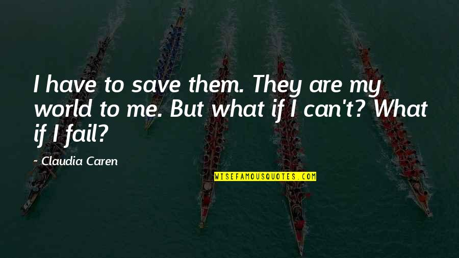Caren Quotes By Claudia Caren: I have to save them. They are my