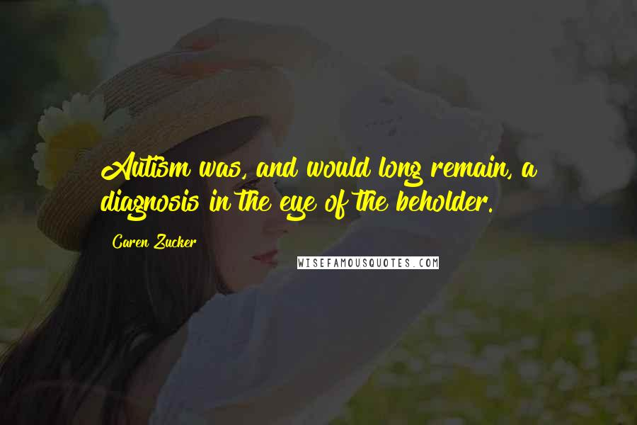Caren Zucker quotes: Autism was, and would long remain, a diagnosis in the eye of the beholder.