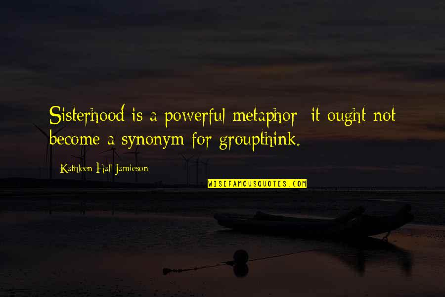 Carenza Quotes By Kathleen Hall Jamieson: Sisterhood is a powerful metaphor; it ought not