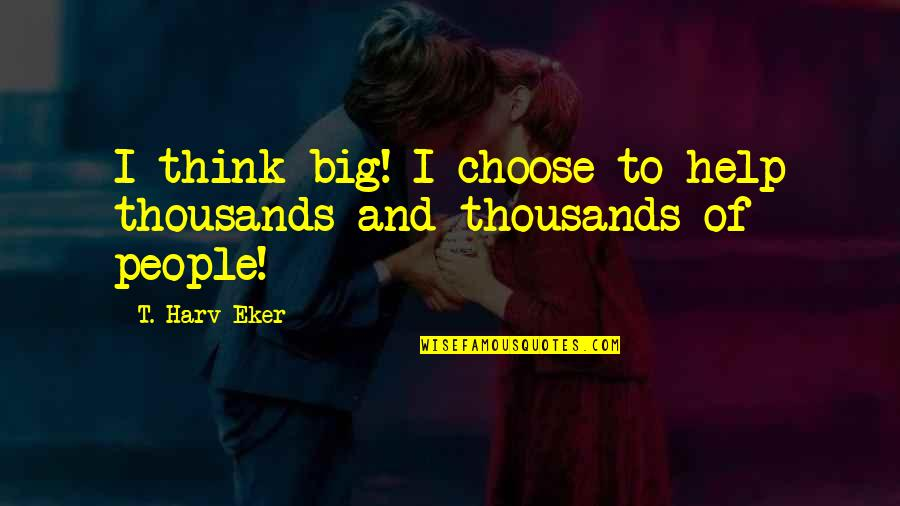 Carenza Quotes By T. Harv Eker: I think big! I choose to help thousands