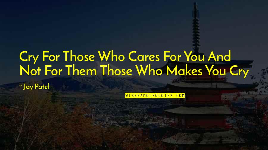 Cares Quotes Quotes By Jay Patel: Cry For Those Who Cares For You And