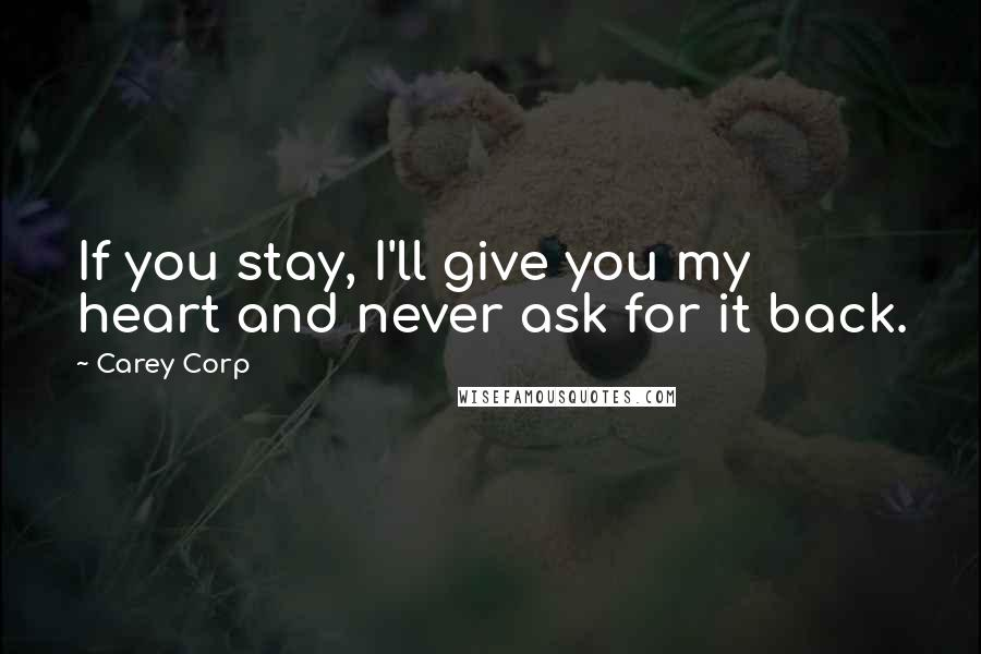 Carey Corp quotes: If you stay, I'll give you my heart and never ask for it back.