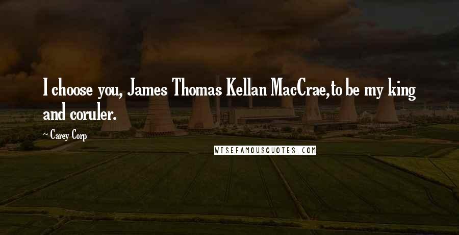 Carey Corp quotes: I choose you, James Thomas Kellan MacCrae,to be my king and coruler.