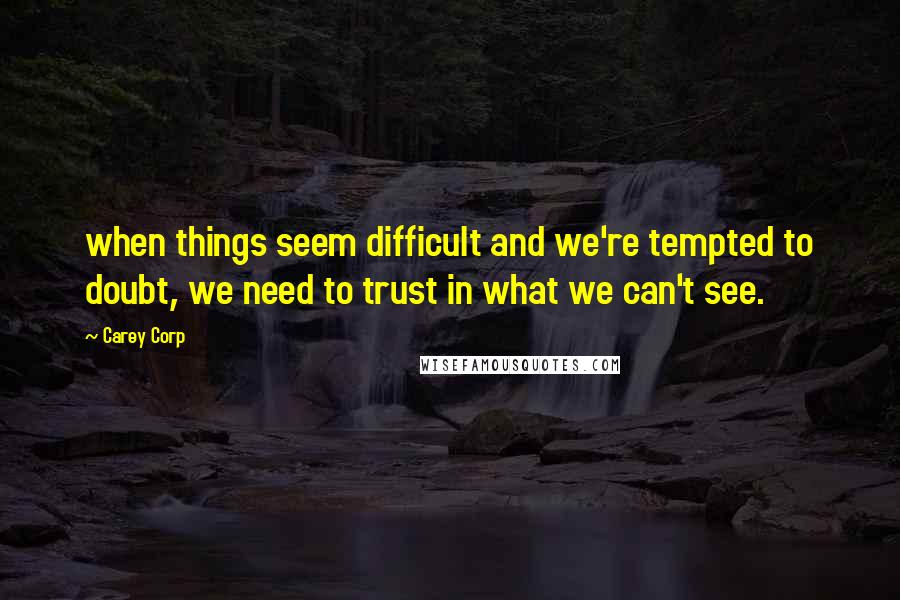 Carey Corp quotes: when things seem difficult and we're tempted to doubt, we need to trust in what we can't see.