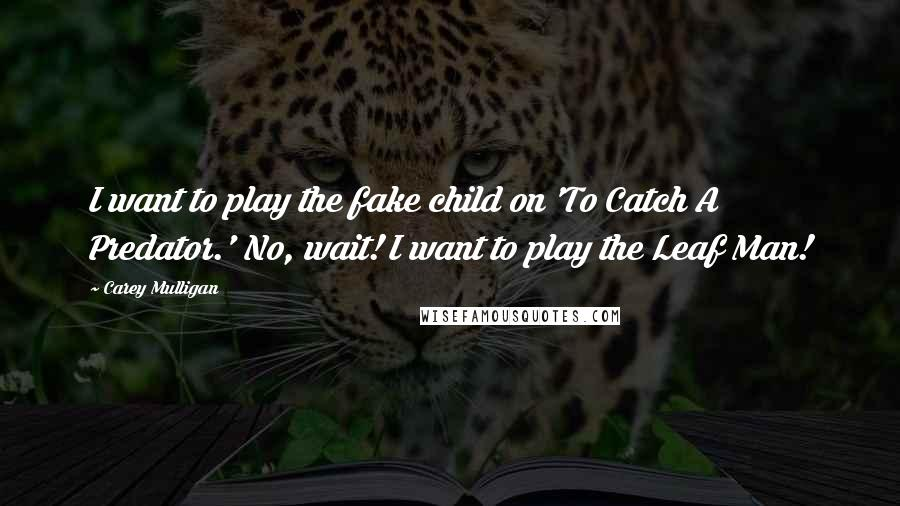 Carey Mulligan quotes: I want to play the fake child on 'To Catch A Predator.' No, wait! I want to play the Leaf Man!