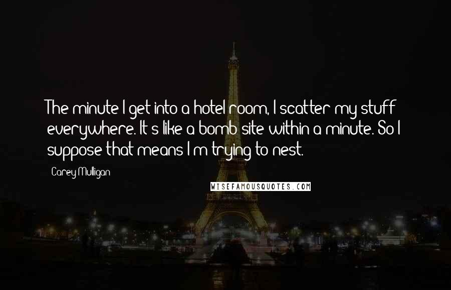 Carey Mulligan quotes: The minute I get into a hotel room, I scatter my stuff everywhere. It's like a bomb site within a minute. So I suppose that means I'm trying to nest.