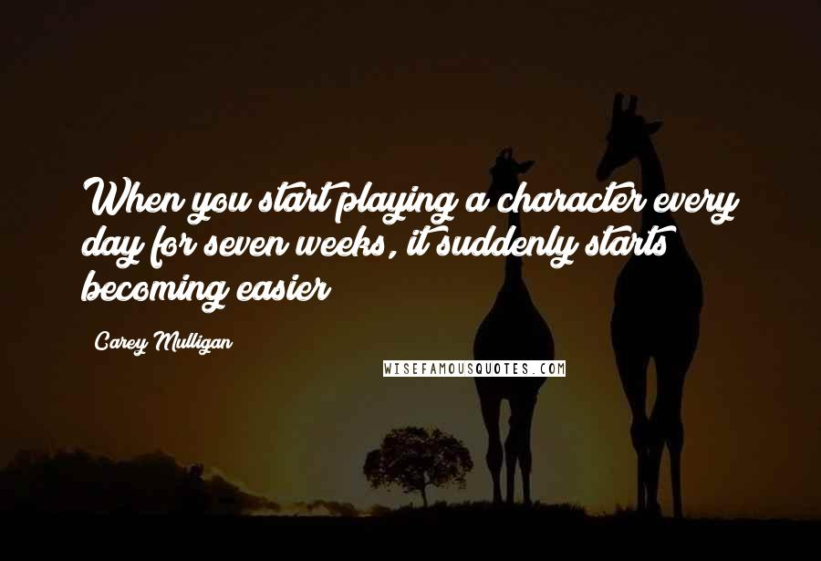 Carey Mulligan quotes: When you start playing a character every day for seven weeks, it suddenly starts becoming easier