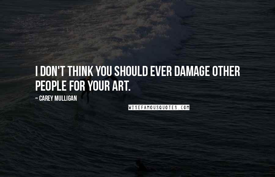 Carey Mulligan quotes: I don't think you should ever damage other people for your art.