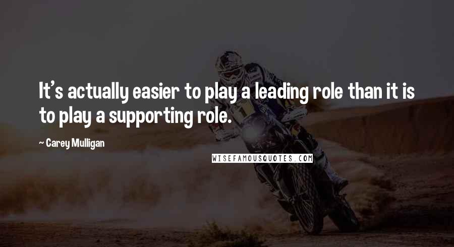 Carey Mulligan quotes: It's actually easier to play a leading role than it is to play a supporting role.