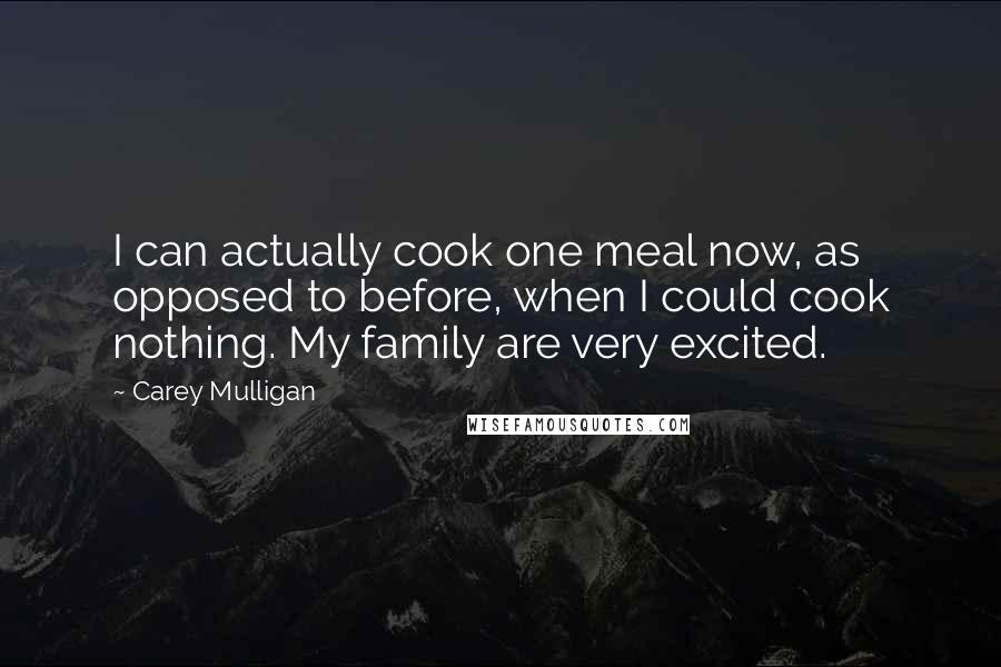 Carey Mulligan quotes: I can actually cook one meal now, as opposed to before, when I could cook nothing. My family are very excited.