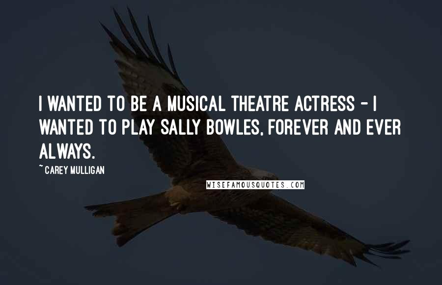 Carey Mulligan quotes: I wanted to be a musical theatre actress - I wanted to play Sally Bowles, forever and ever always.