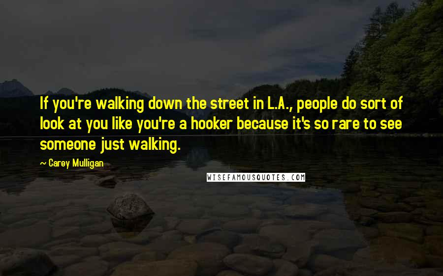 Carey Mulligan quotes: If you're walking down the street in L.A., people do sort of look at you like you're a hooker because it's so rare to see someone just walking.