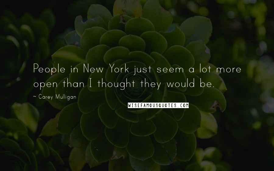 Carey Mulligan quotes: People in New York just seem a lot more open than I thought they would be.