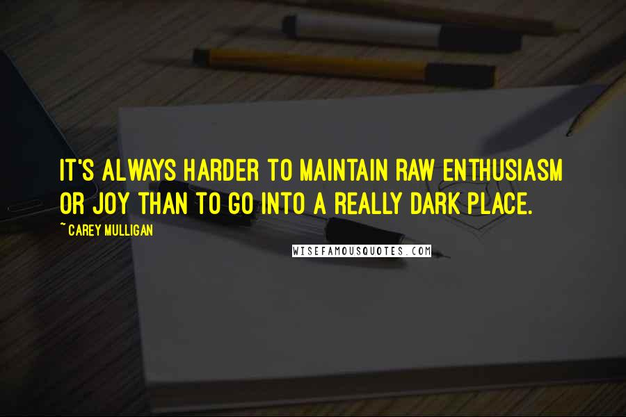 Carey Mulligan quotes: It's always harder to maintain raw enthusiasm or joy than to go into a really dark place.