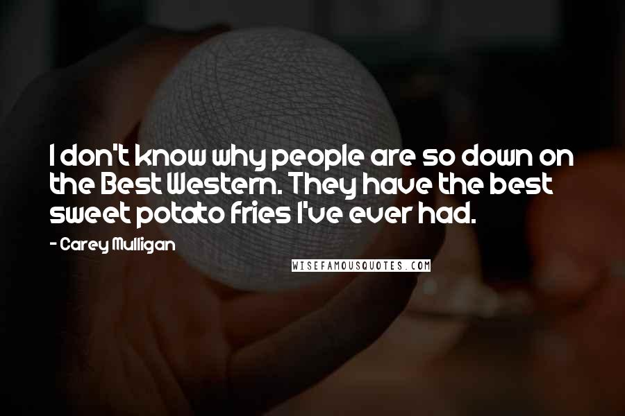 Carey Mulligan quotes: I don't know why people are so down on the Best Western. They have the best sweet potato fries I've ever had.
